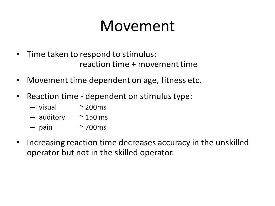 Movement Time taken to respond to stimulus: reaction time + movement time Movement time dependent on age, fitness etc.