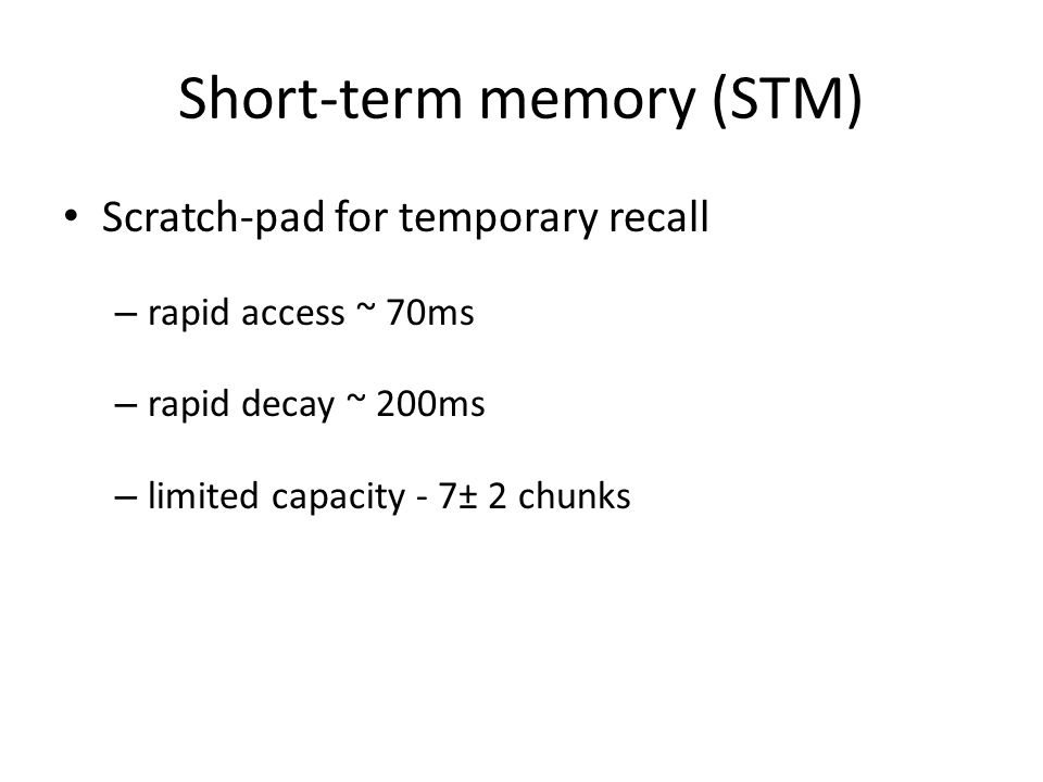 Short-term memory (STM) Scratch-pad for temporary recall – rapid access ~ 70ms – rapid decay ~ 200ms – limited capacity - 7± 2 chunks