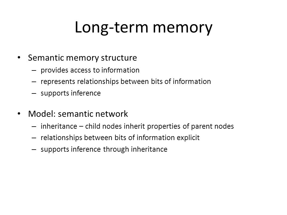 Long-term memory Semantic memory structure – provides access to information – represents relationships between bits of information – supports inference Model: semantic network – inheritance – child nodes inherit properties of parent nodes – relationships between bits of information explicit – supports inference through inheritance