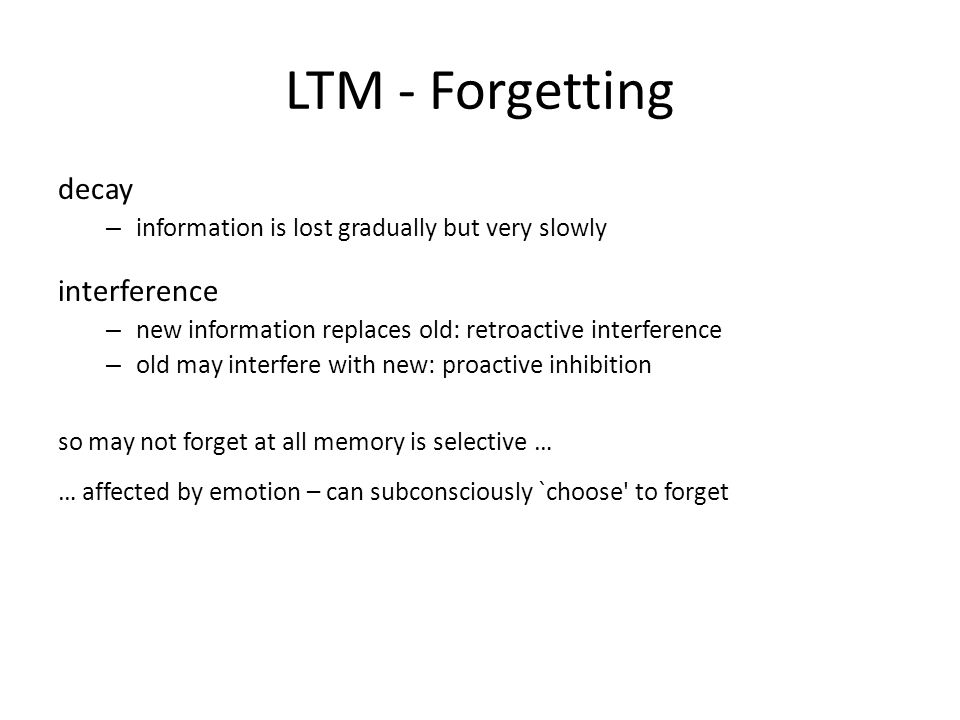 LTM - Forgetting decay – information is lost gradually but very slowly interference – new information replaces old: retroactive interference – old may interfere with new: proactive inhibition so may not forget at all memory is selective … … affected by emotion – can subconsciously `choose to forget