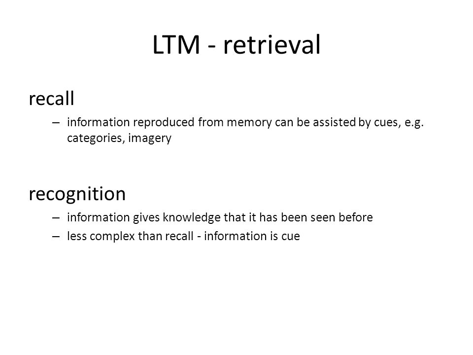 LTM - retrieval recall – information reproduced from memory can be assisted by cues, e.g. categories, imagery recognition – information gives knowledg