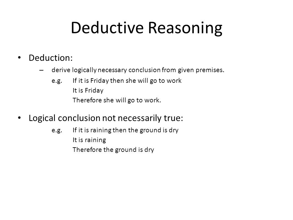 Deductive Reasoning Deduction: – derive logically necessary conclusion from given premises. e.g.If it is Friday then she will go to work It is Friday