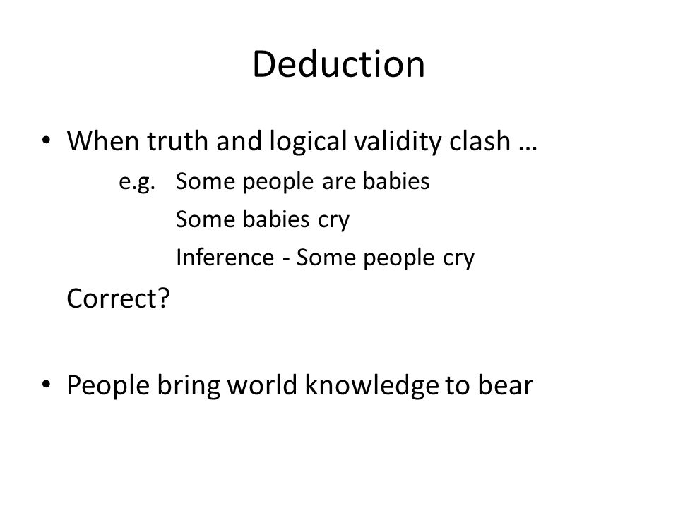 Deduction When truth and logical validity clash … e.g.Some people are babies Some babies cry Inference - Some people cry Correct.