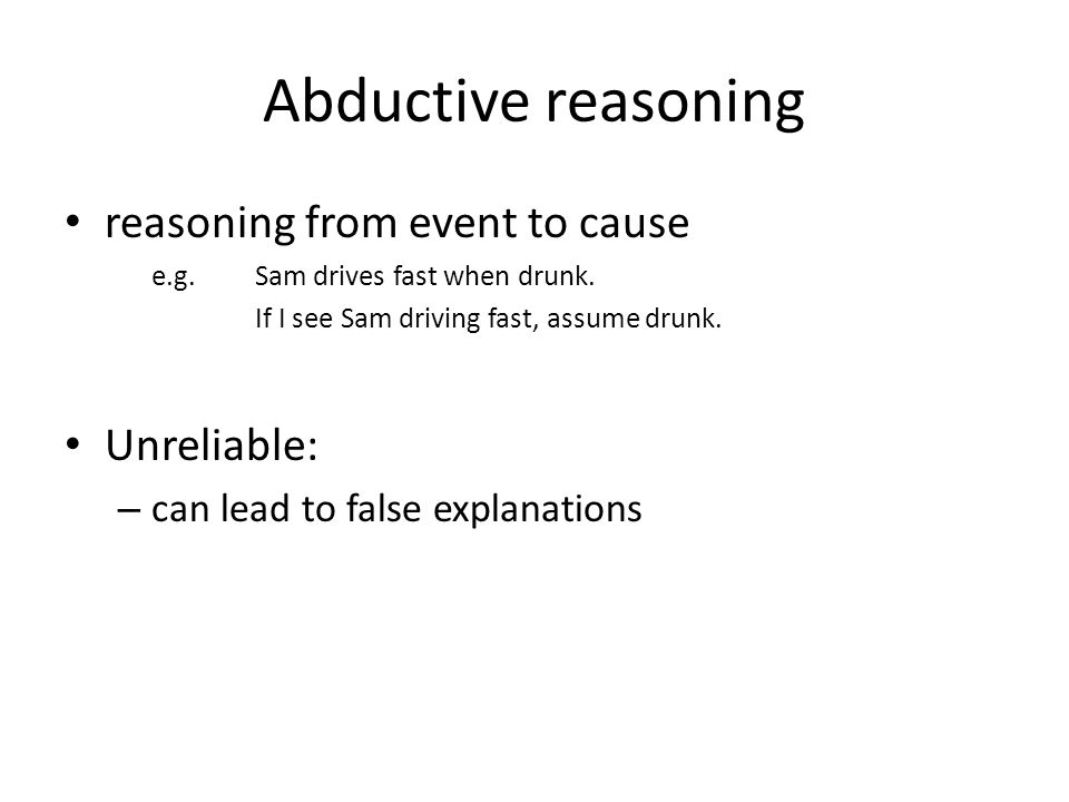 Abductive reasoning reasoning from event to cause e.g.Sam drives fast when drunk.