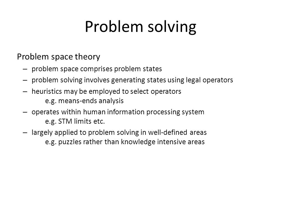 Problem solving Problem space theory – problem space comprises problem states – problem solving involves generating states using legal operators – heu