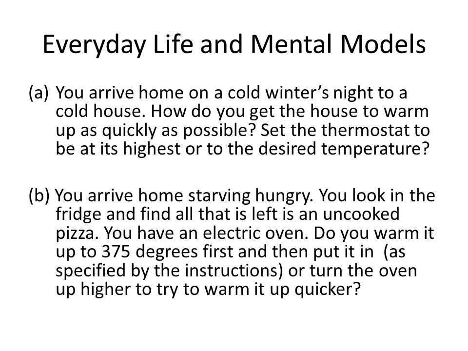 Everyday Life and Mental Models (a)You arrive home on a cold winter's night to a cold house. How do you get the house to warm up as quickly as possibl