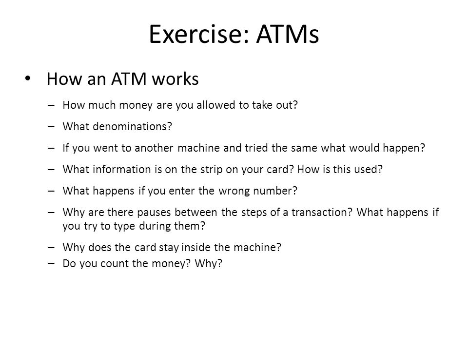 Exercise: ATMs How an ATM works – How much money are you allowed to take out? – What denominations? – If you went to another machine and tried the sam