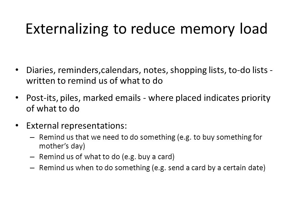 Externalizing to reduce memory load Diaries, reminders,calendars, notes, shopping lists, to-do lists - written to remind us of what to do Post-its, pi