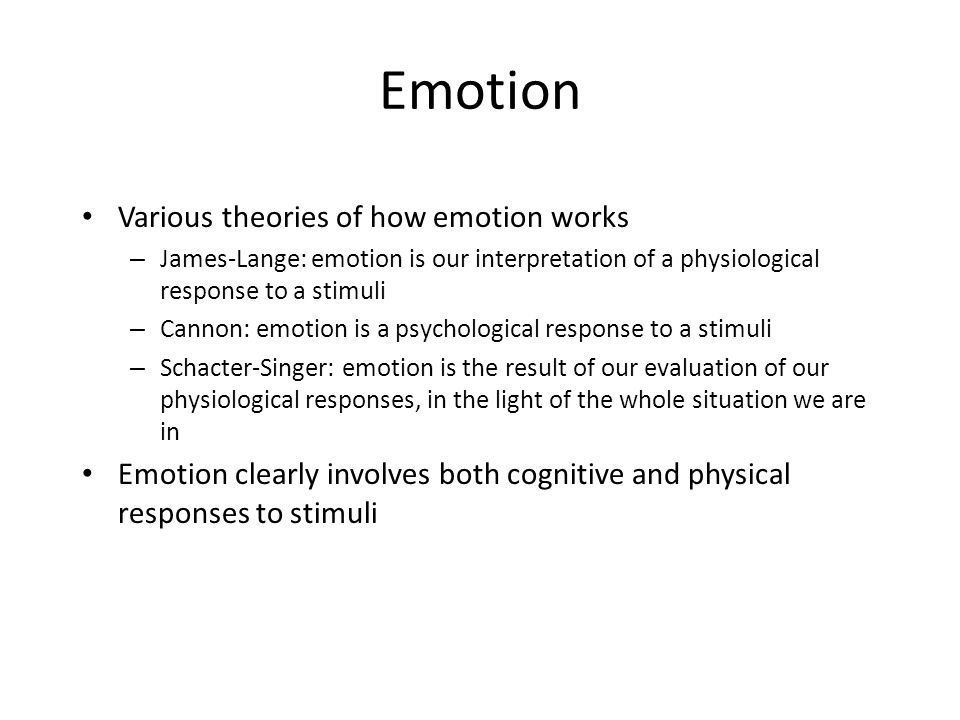 Emotion Various theories of how emotion works – James-Lange: emotion is our interpretation of a physiological response to a stimuli – Cannon: emotion is a psychological response to a stimuli – Schacter-Singer: emotion is the result of our evaluation of our physiological responses, in the light of the whole situation we are in Emotion clearly involves both cognitive and physical responses to stimuli