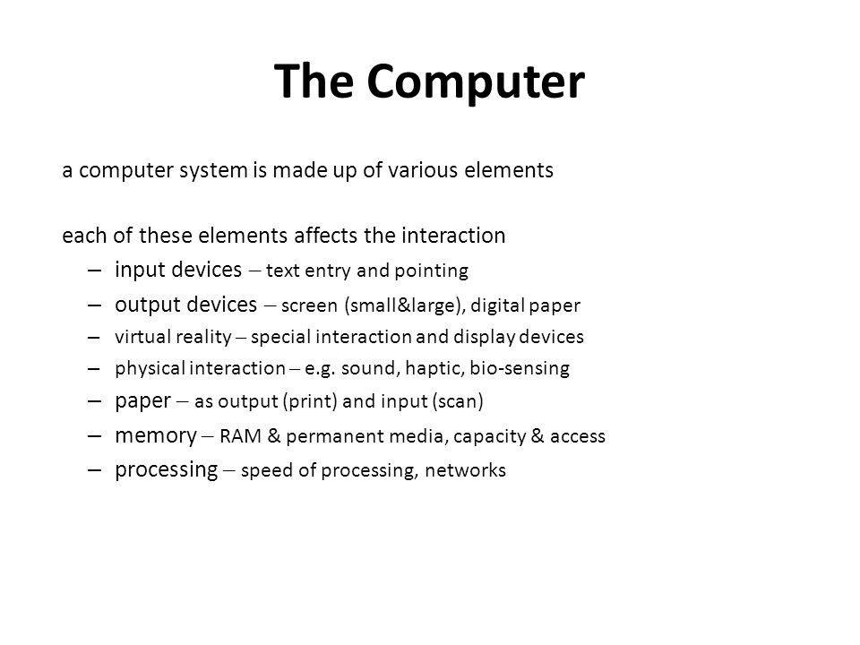 The Computer a computer system is made up of various elements each of these elements affects the interaction – input devices – text entry and pointing – output devices – screen (small&large), digital paper – virtual reality – special interaction and display devices – physical interaction – e.g.