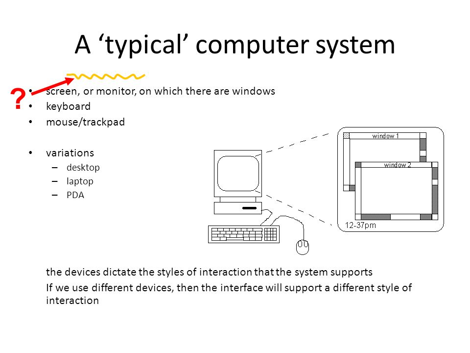 A 'typical' computer system screen, or monitor, on which there are windows keyboard mouse/trackpad variations – desktop – laptop – PDA the devices dictate the styles of interaction that the system supports If we use different devices, then the interface will support a different style of interaction ?
