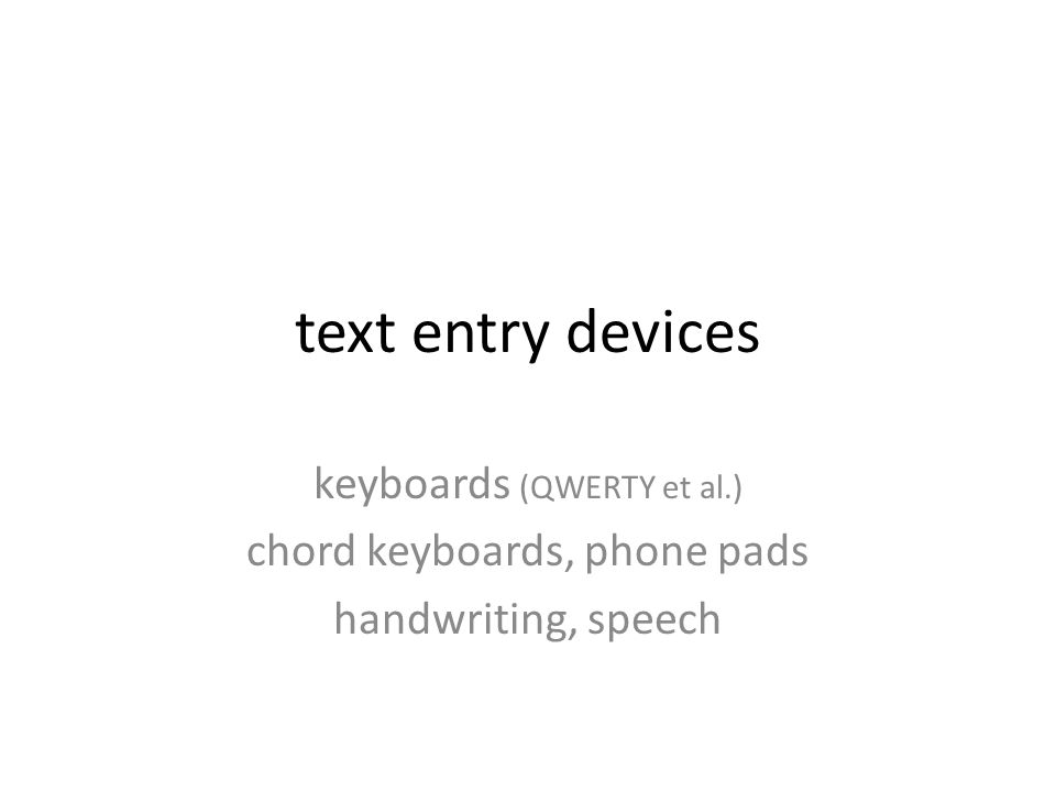 text entry devices keyboards (QWERTY et al.) chord keyboards, phone pads handwriting, speech