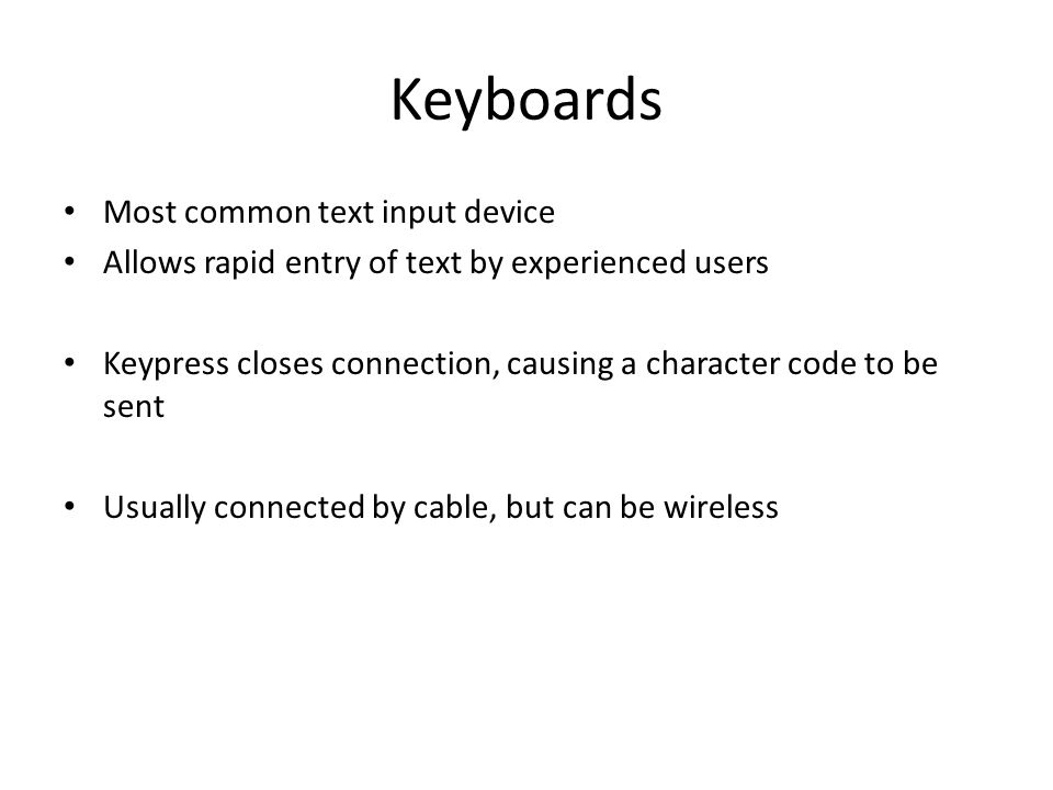 Keyboards Most common text input device Allows rapid entry of text by experienced users Keypress closes connection, causing a character code to be sent Usually connected by cable, but can be wireless