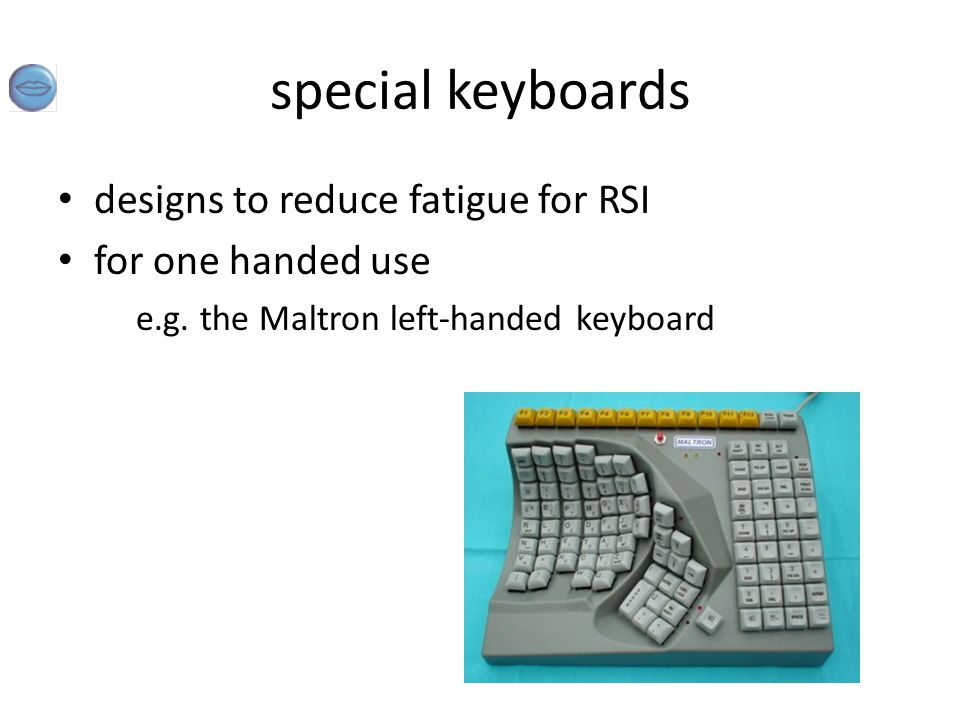 special keyboards designs to reduce fatigue for RSI for one handed use e.g. the Maltron left-handed keyboard