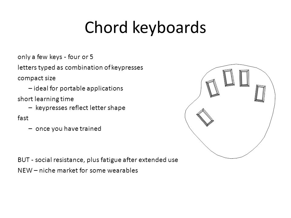 Chord keyboards only a few keys - four or 5 letters typed as combination of keypresses compact size – ideal for portable applications short learning time – keypresses reflect letter shape fast – once you have trained BUT - social resistance, plus fatigue after extended use NEW – niche market for some wearables