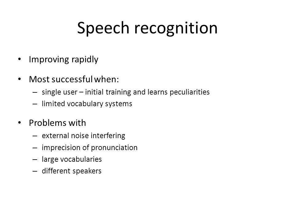 Speech recognition Improving rapidly Most successful when: – single user – initial training and learns peculiarities – limited vocabulary systems Problems with – external noise interfering – imprecision of pronunciation – large vocabularies – different speakers