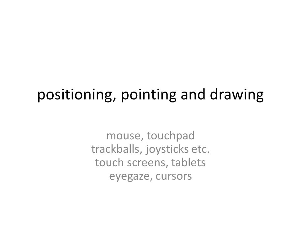 positioning, pointing and drawing mouse, touchpad trackballs, joysticks etc.