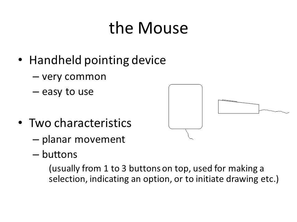 the Mouse Handheld pointing device – very common – easy to use Two characteristics – planar movement – buttons (usually from 1 to 3 buttons on top, used for making a selection, indicating an option, or to initiate drawing etc.)
