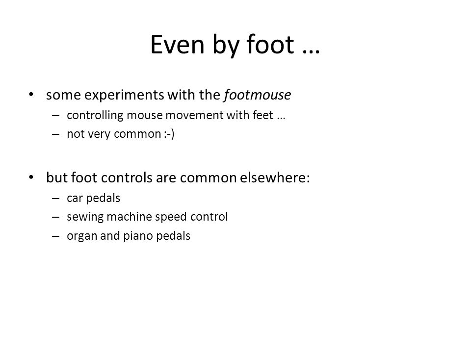 Even by foot … some experiments with the footmouse – controlling mouse movement with feet … – not very common :-) but foot controls are common elsewhere: – car pedals – sewing machine speed control – organ and piano pedals