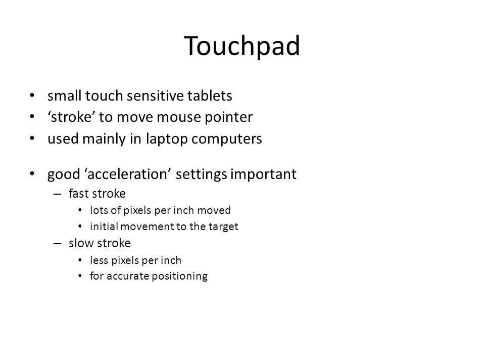 Touchpad small touch sensitive tablets 'stroke' to move mouse pointer used mainly in laptop computers good 'acceleration' settings important – fast stroke lots of pixels per inch moved initial movement to the target – slow stroke less pixels per inch for accurate positioning