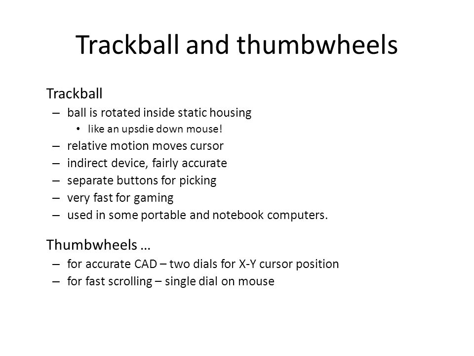 Trackball and thumbwheels Trackball – ball is rotated inside static housing like an upsdie down mouse! – relative motion moves cursor – indirect devic