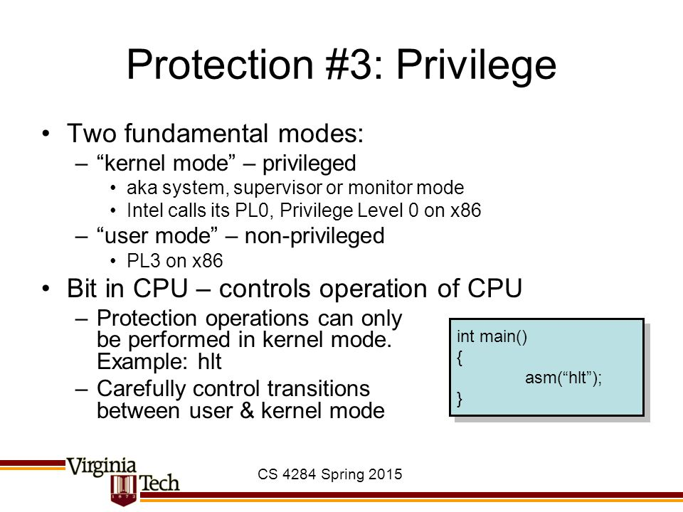 """CS 4284 Spring 2015 Protection #3: Privilege Two fundamental modes: –""""kernel mode"""" – privileged aka system, supervisor or monitor mode Intel calls its"""