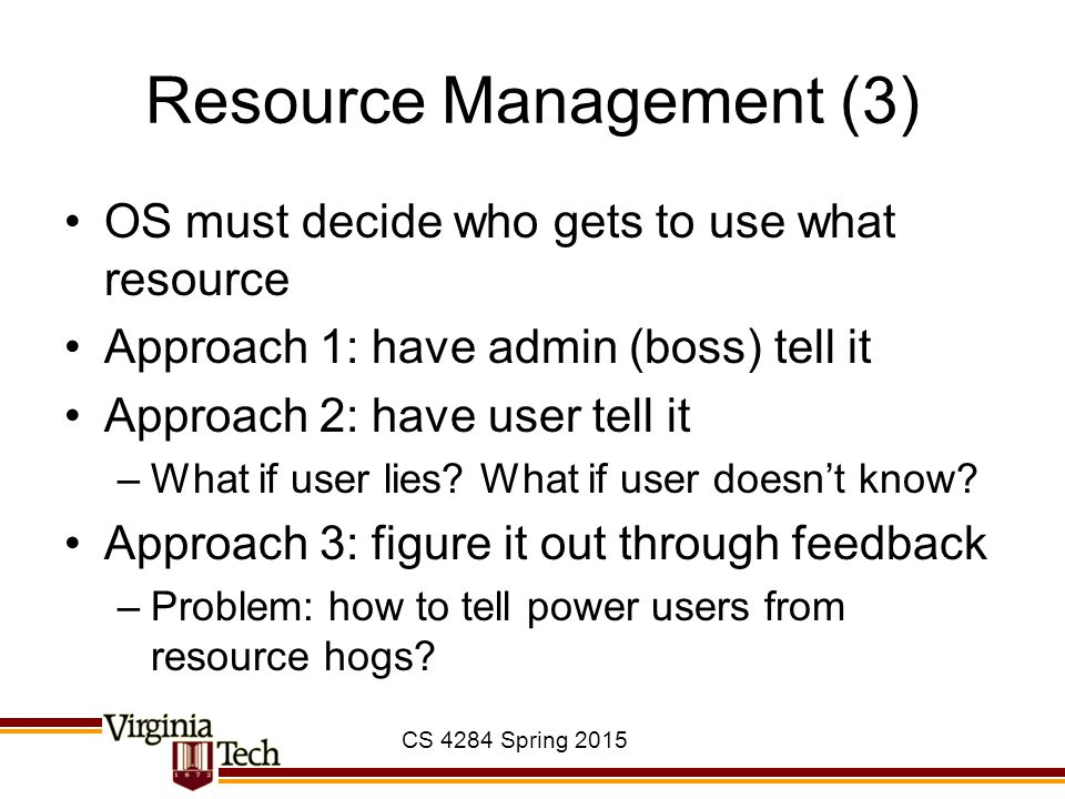 CS 4284 Spring 2015 Resource Management (3) OS must decide who gets to use what resource Approach 1: have admin (boss) tell it Approach 2: have user tell it –What if user lies.