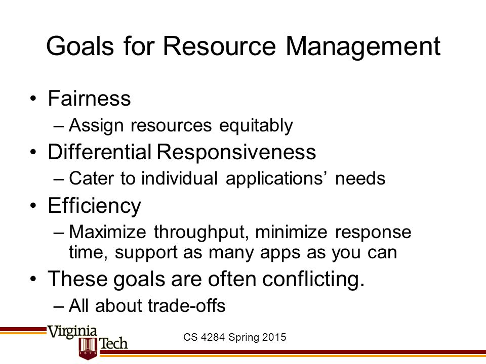 CS 4284 Spring 2015 Goals for Resource Management Fairness –Assign resources equitably Differential Responsiveness –Cater to individual applications'