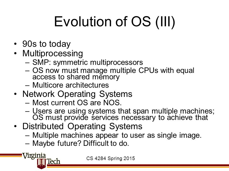 CS 4284 Spring 2015 Evolution of OS (III) 90s to today Multiprocessing –SMP: symmetric multiprocessors –OS now must manage multiple CPUs with equal access to shared memory –Multicore architectures Network Operating Systems –Most current OS are NOS.