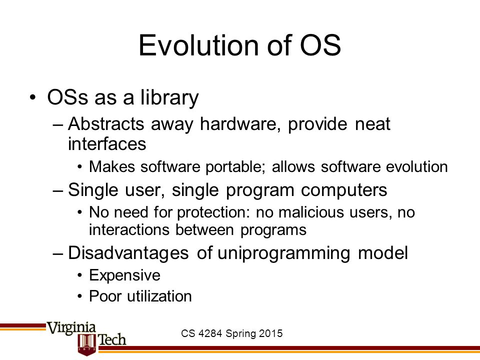 CS 4284 Spring 2015 Evolution of OS OSs as a library –Abstracts away hardware, provide neat interfaces Makes software portable; allows software evolution –Single user, single program computers No need for protection: no malicious users, no interactions between programs –Disadvantages of uniprogramming model Expensive Poor utilization