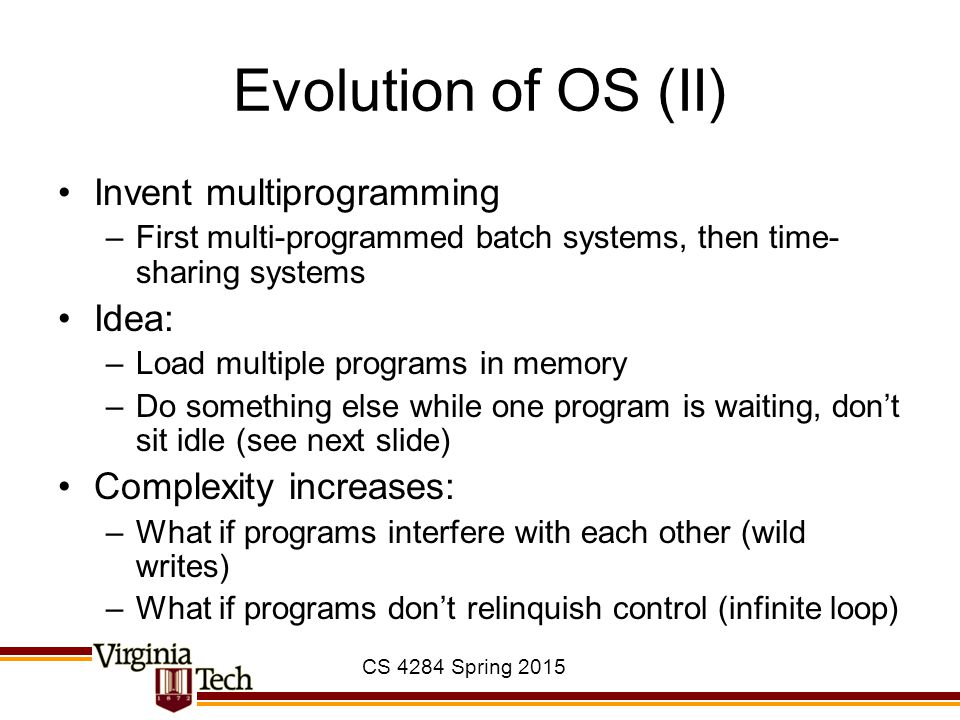 CS 4284 Spring 2015 Evolution of OS (II) Invent multiprogramming –First multi-programmed batch systems, then time- sharing systems Idea: –Load multiple programs in memory –Do something else while one program is waiting, don't sit idle (see next slide) Complexity increases: –What if programs interfere with each other (wild writes) –What if programs don't relinquish control (infinite loop)