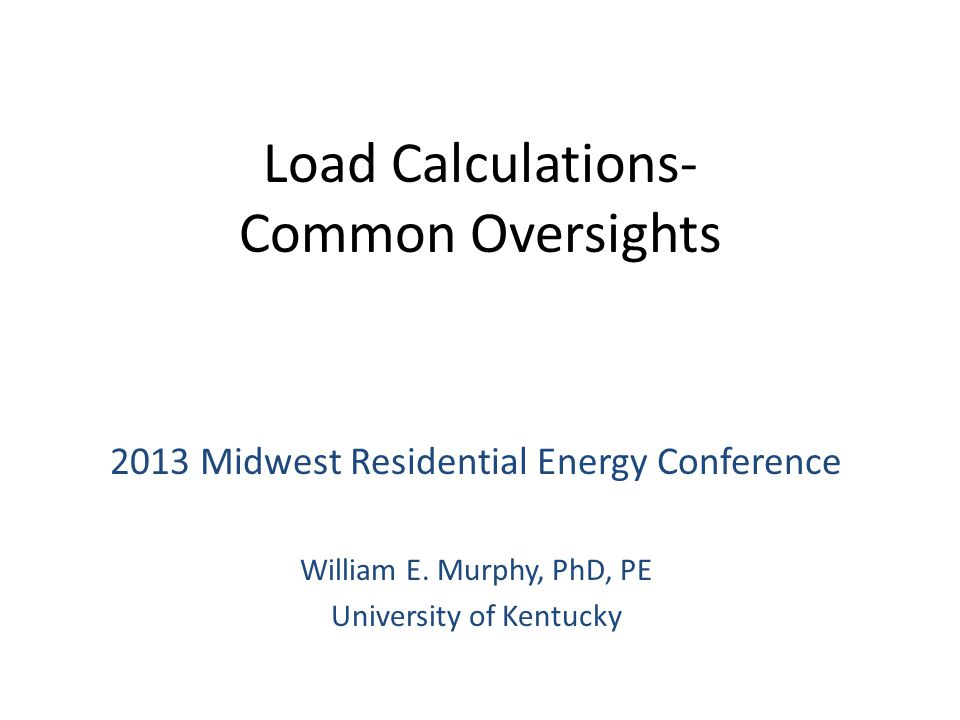 Load Calculations- Common Oversights 2013 Midwest Residential Energy Conference William E.