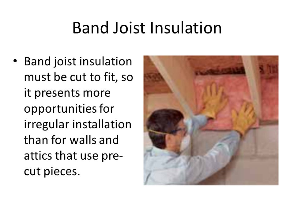 Band Joist Insulation Band joist insulation must be cut to fit, so it presents more opportunities for irregular installation than for walls and attics that use pre- cut pieces.