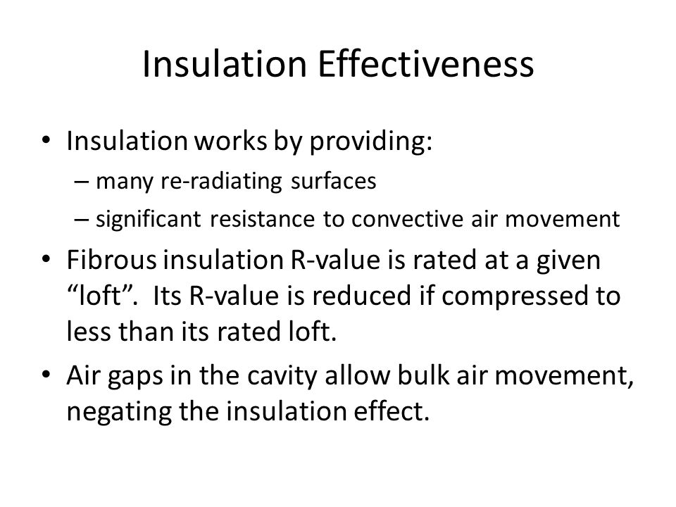 Insulation Effectiveness Insulation works by providing: – many re-radiating surfaces – significant resistance to convective air movement Fibrous insulation R-value is rated at a given loft .