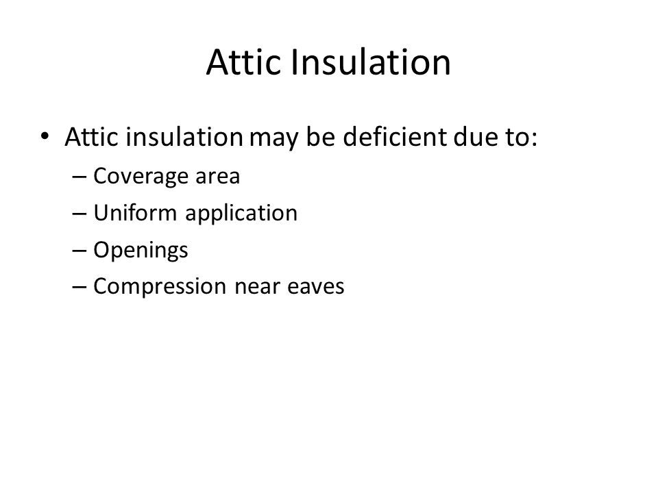 Attic Insulation Attic insulation may be deficient due to: – Coverage area – Uniform application – Openings – Compression near eaves