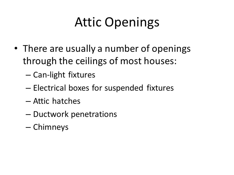 Attic Openings There are usually a number of openings through the ceilings of most houses: – Can-light fixtures – Electrical boxes for suspended fixtures – Attic hatches – Ductwork penetrations – Chimneys