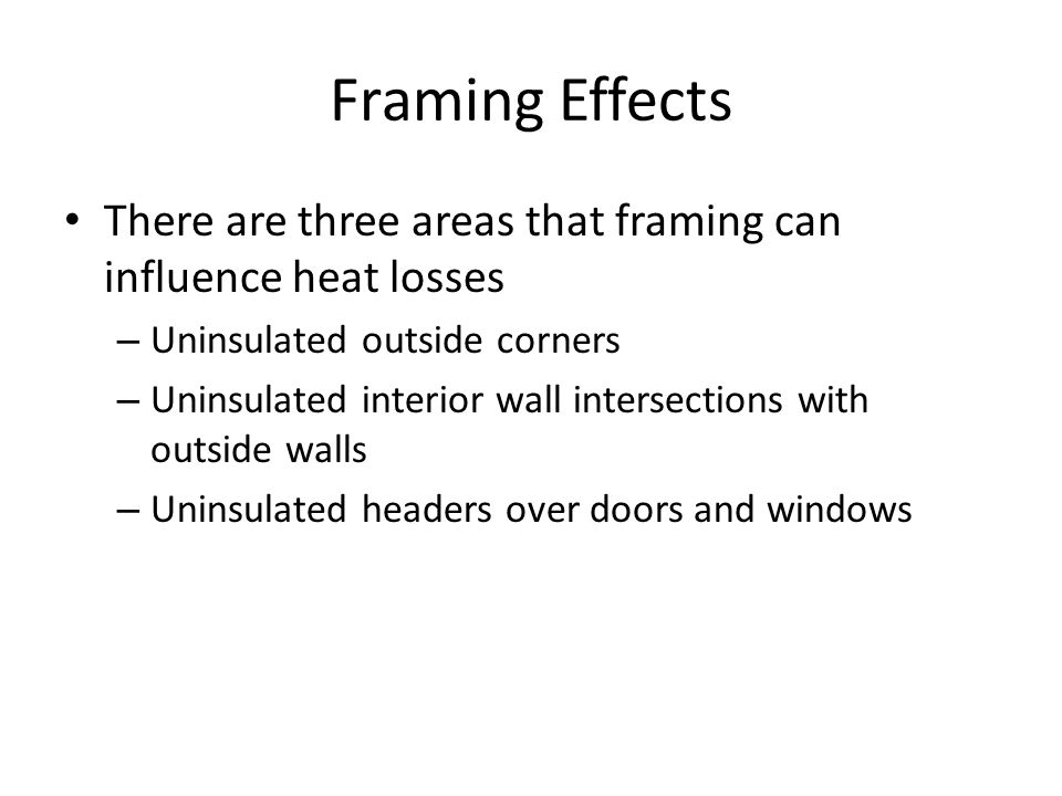 Framing Effects There are three areas that framing can influence heat losses – Uninsulated outside corners – Uninsulated interior wall intersections with outside walls – Uninsulated headers over doors and windows