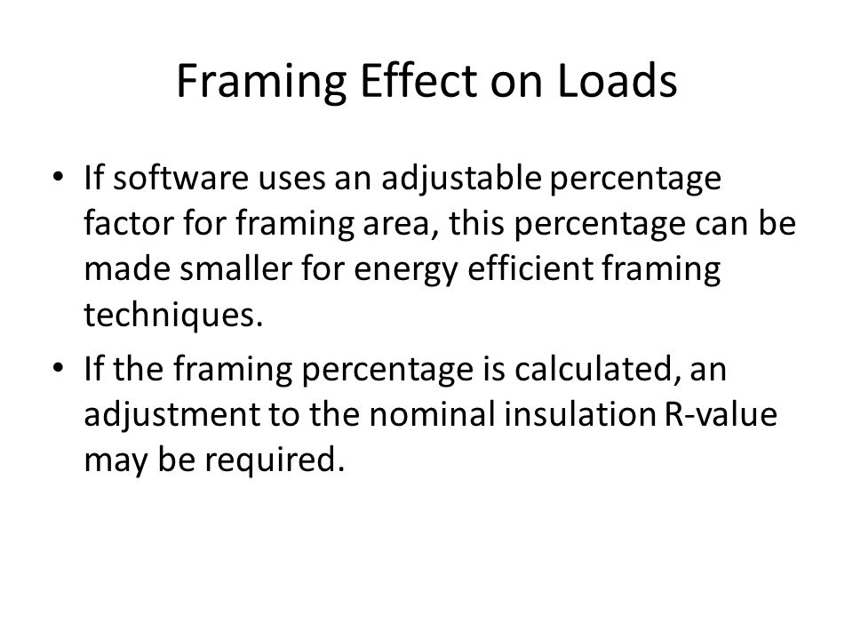 Framing Effect on Loads If software uses an adjustable percentage factor for framing area, this percentage can be made smaller for energy efficient framing techniques.