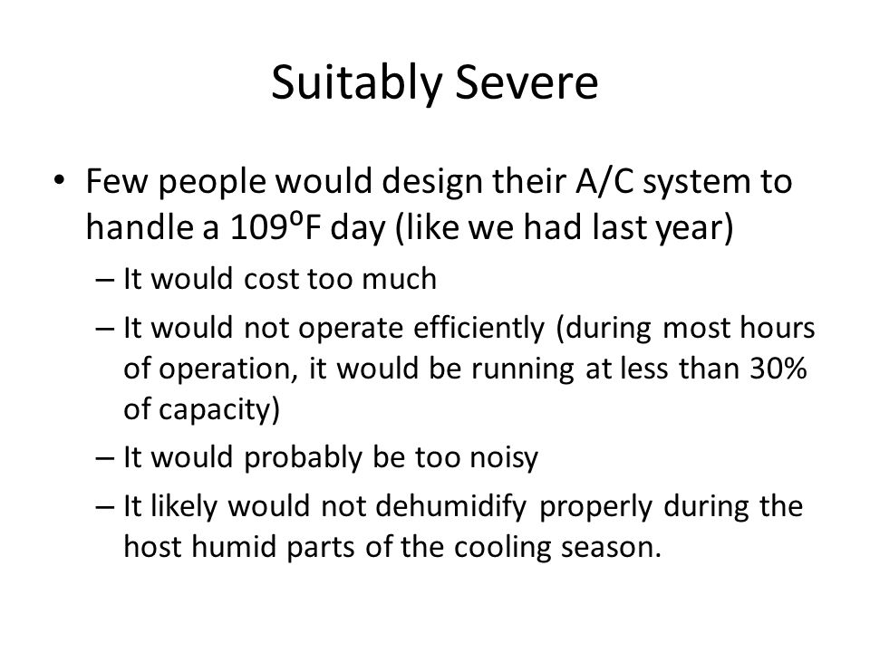Suitably Severe Few people would design their A/C system to handle a 109⁰F day (like we had last year) – It would cost too much – It would not operate efficiently (during most hours of operation, it would be running at less than 30% of capacity) – It would probably be too noisy – It likely would not dehumidify properly during the host humid parts of the cooling season.