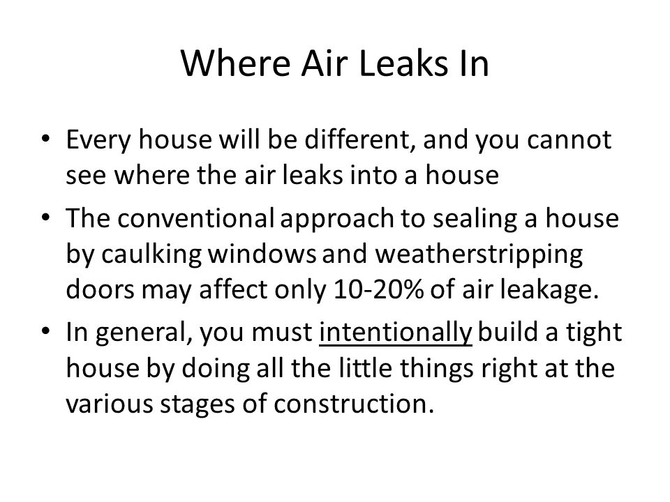 Where Air Leaks In Every house will be different, and you cannot see where the air leaks into a house The conventional approach to sealing a house by caulking windows and weatherstripping doors may affect only 10-20% of air leakage.