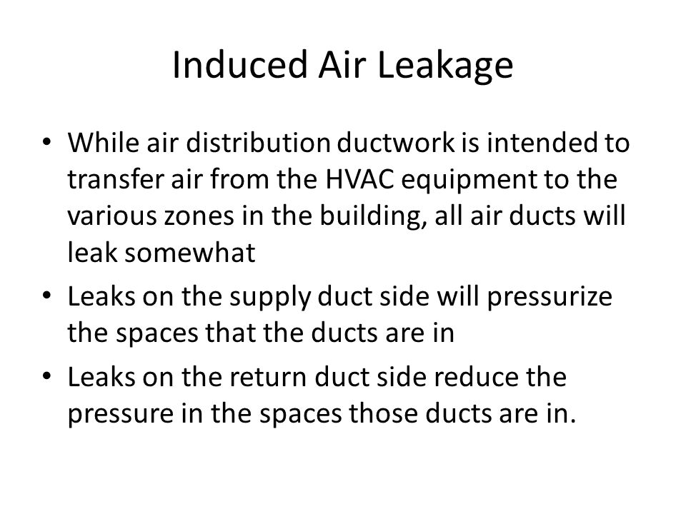 Induced Air Leakage While air distribution ductwork is intended to transfer air from the HVAC equipment to the various zones in the building, all air ducts will leak somewhat Leaks on the supply duct side will pressurize the spaces that the ducts are in Leaks on the return duct side reduce the pressure in the spaces those ducts are in.