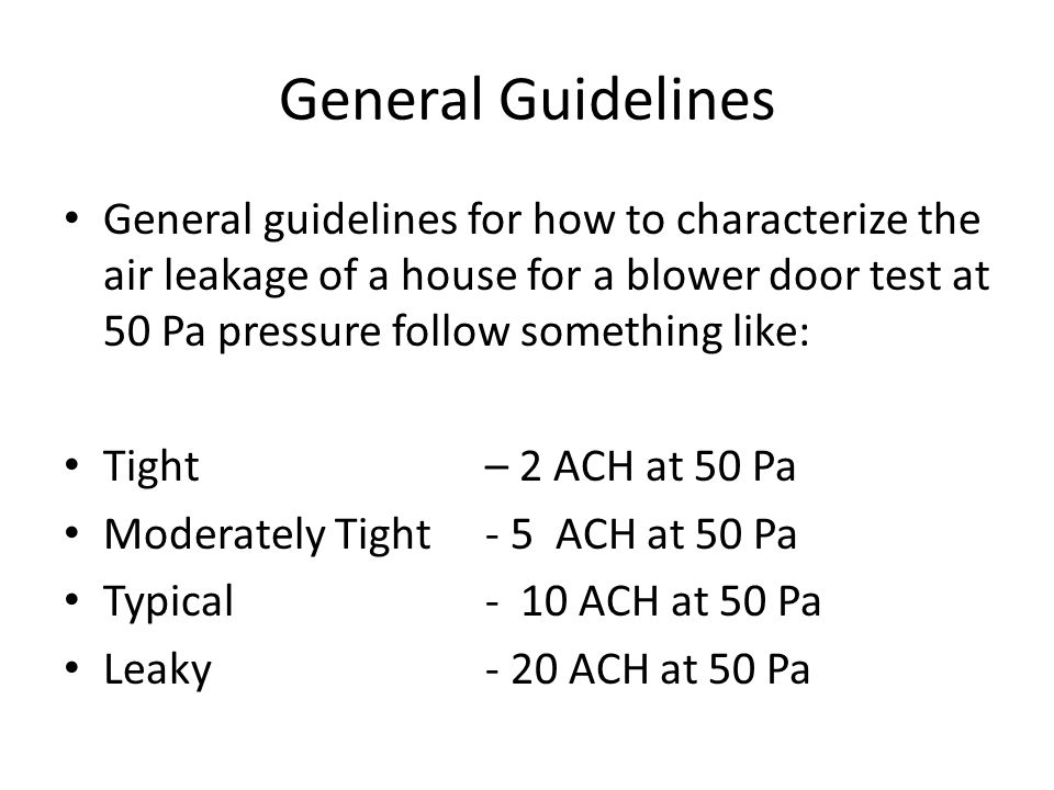General Guidelines General guidelines for how to characterize the air leakage of a house for a blower door test at 50 Pa pressure follow something like: Tight – 2 ACH at 50 Pa Moderately Tight - 5 ACH at 50 Pa Typical- 10 ACH at 50 Pa Leaky- 20 ACH at 50 Pa