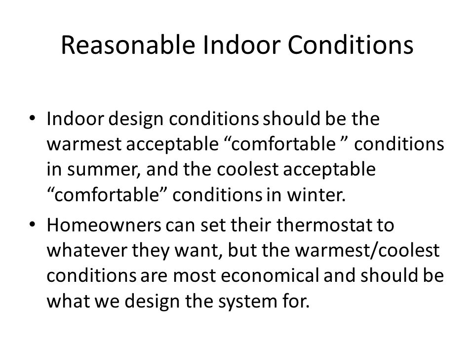 Reasonable Indoor Conditions Indoor design conditions should be the warmest acceptable comfortable conditions in summer, and the coolest acceptable comfortable conditions in winter.