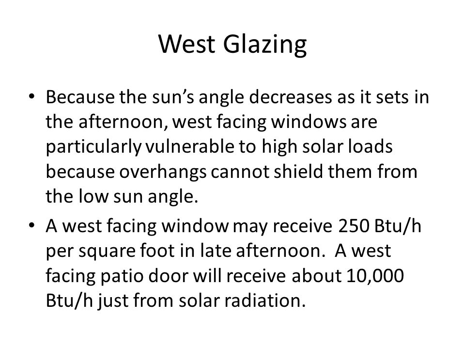 West Glazing Because the sun's angle decreases as it sets in the afternoon, west facing windows are particularly vulnerable to high solar loads because overhangs cannot shield them from the low sun angle.