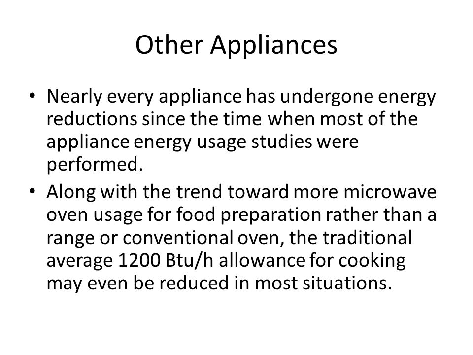 Other Appliances Nearly every appliance has undergone energy reductions since the time when most of the appliance energy usage studies were performed.