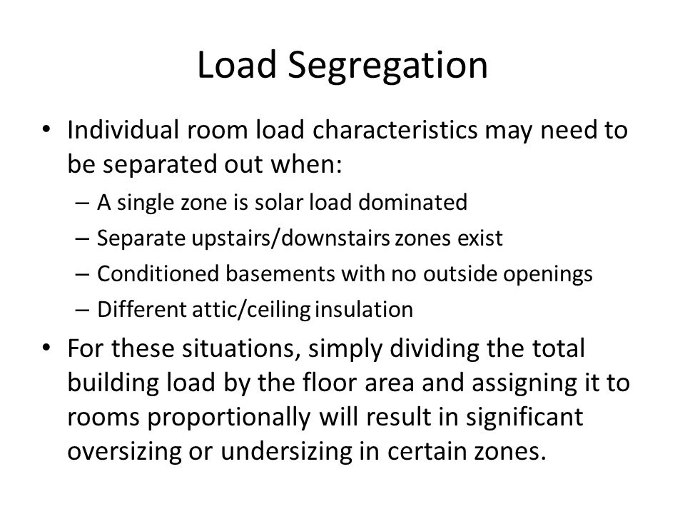 Load Segregation Individual room load characteristics may need to be separated out when: – A single zone is solar load dominated – Separate upstairs/downstairs zones exist – Conditioned basements with no outside openings – Different attic/ceiling insulation For these situations, simply dividing the total building load by the floor area and assigning it to rooms proportionally will result in significant oversizing or undersizing in certain zones.