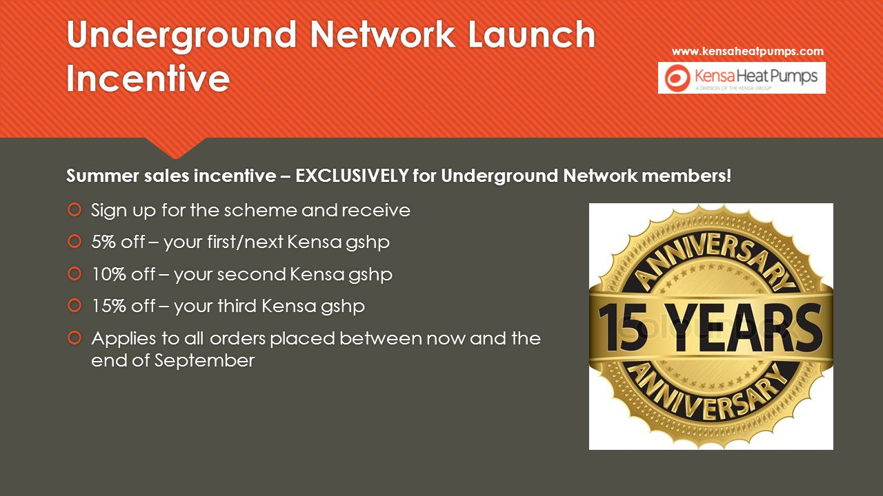 www.kensaheatpumps.com Underground Network Launch Incentive Summer sales incentive – EXCLUSIVELY for Underground Network members.