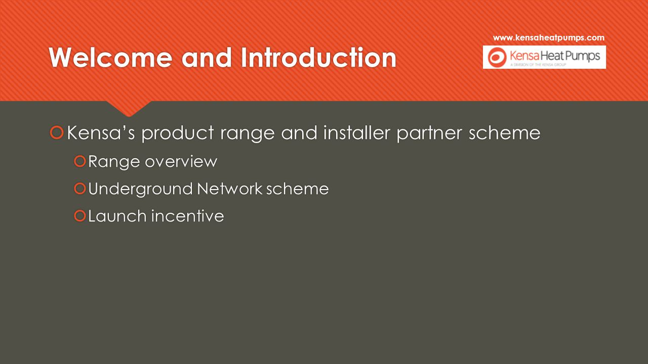 www.kensaheatpumps.com Welcome and Introduction  Kensa's product range and installer partner scheme  Range overview  Underground Network scheme  Launch incentive  Kensa's product range and installer partner scheme  Range overview  Underground Network scheme  Launch incentive