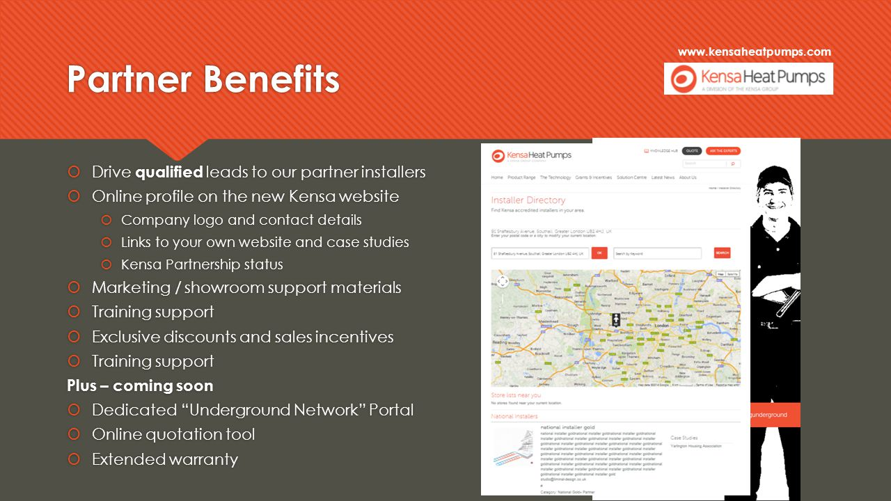 www.kensaheatpumps.com Partner Benefits  Drive qualified leads to our partner installers  Online profile on the new Kensa website  Company logo and contact details  Links to your own website and case studies  Kensa Partnership status  Marketing / showroom support materials  Training support  Exclusive discounts and sales incentives  Training support Plus – coming soon  Dedicated Underground Network Portal  Online quotation tool  Extended warranty  Drive qualified leads to our partner installers  Online profile on the new Kensa website  Company logo and contact details  Links to your own website and case studies  Kensa Partnership status  Marketing / showroom support materials  Training support  Exclusive discounts and sales incentives  Training support Plus – coming soon  Dedicated Underground Network Portal  Online quotation tool  Extended warranty