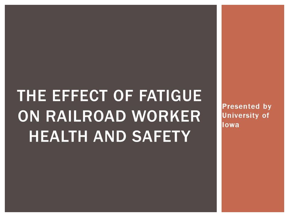 Presented by University of Iowa THE EFFECT OF FATIGUE ON RAILROAD WORKER HEALTH AND SAFETY
